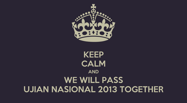 KEEP CALM AND WE WILL PASS UJIAN NASIONAL 2013 TOGETHER