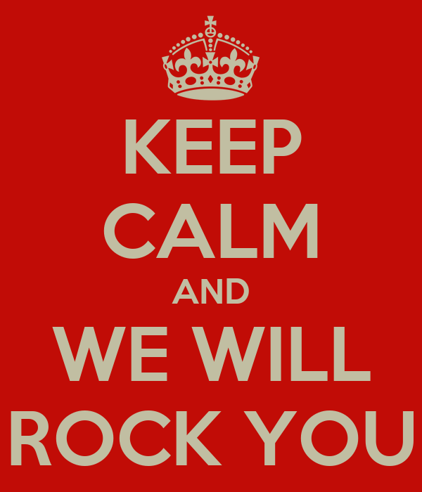 KEEP CALM AND WE WILL ROCK YOU