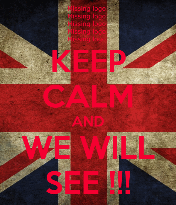 KEEP CALM AND WE WILL SEE !!!