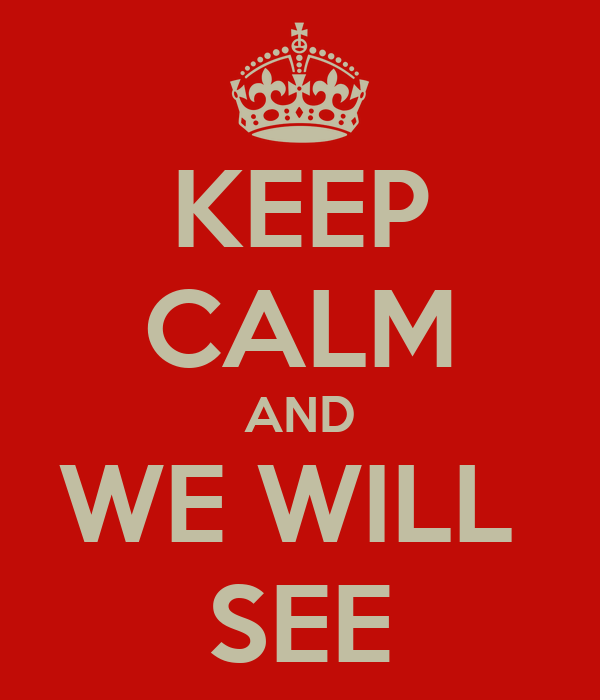 KEEP CALM AND WE WILL  SEE