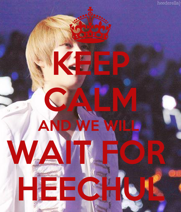 KEEP CALM AND WE WILL  WAIT FOR  HEECHUL