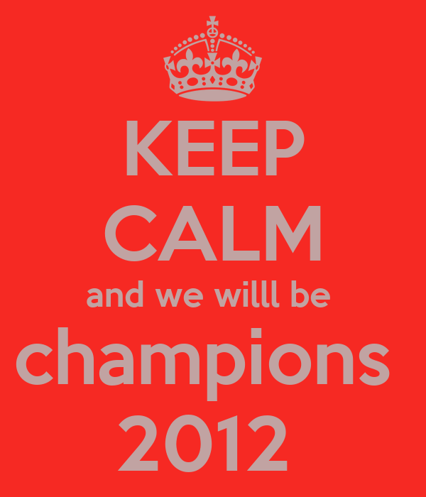 KEEP CALM and we willl be  champions  2012