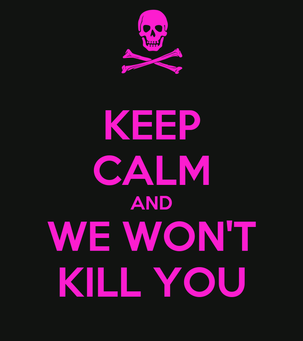 KEEP CALM AND WE WON'T KILL YOU