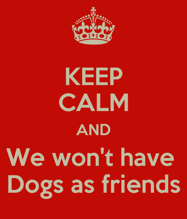 KEEP CALM AND We won't have  Dogs as friends