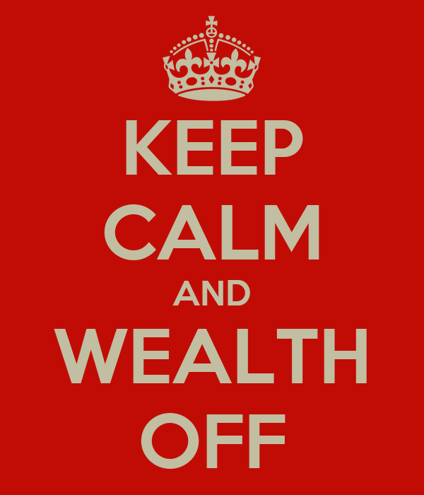 KEEP CALM AND WEALTH OFF