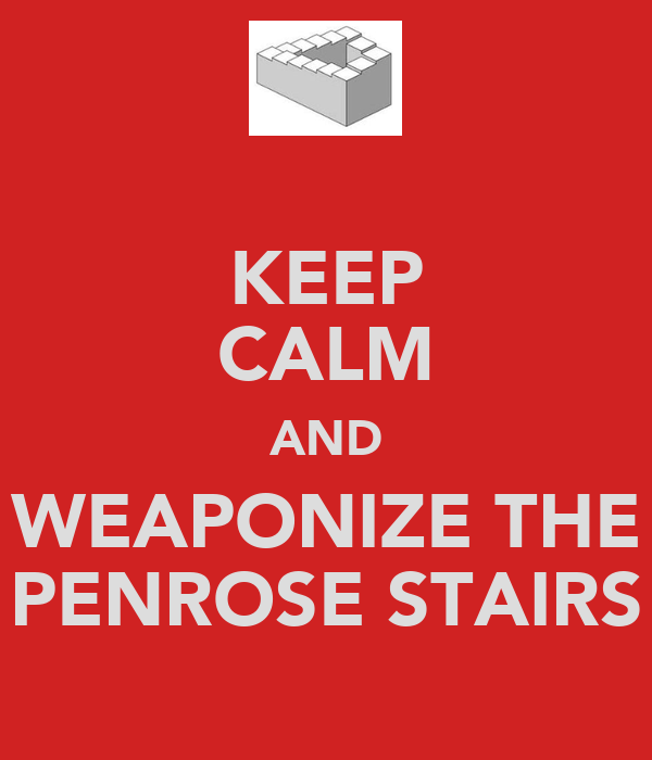 KEEP CALM AND WEAPONIZE THE PENROSE STAIRS