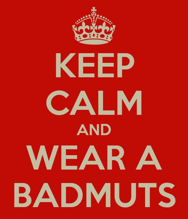 KEEP CALM AND WEAR A BADMUTS