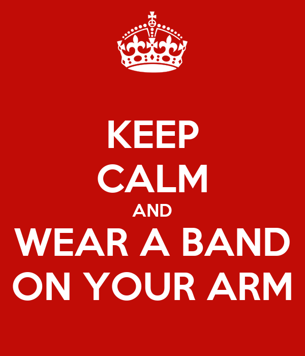 KEEP CALM AND WEAR A BAND ON YOUR ARM