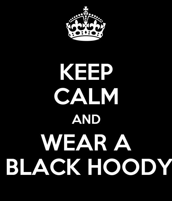 KEEP CALM AND WEAR A  BLACK HOODY