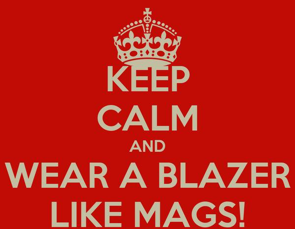 KEEP CALM AND WEAR A BLAZER LIKE MAGS!