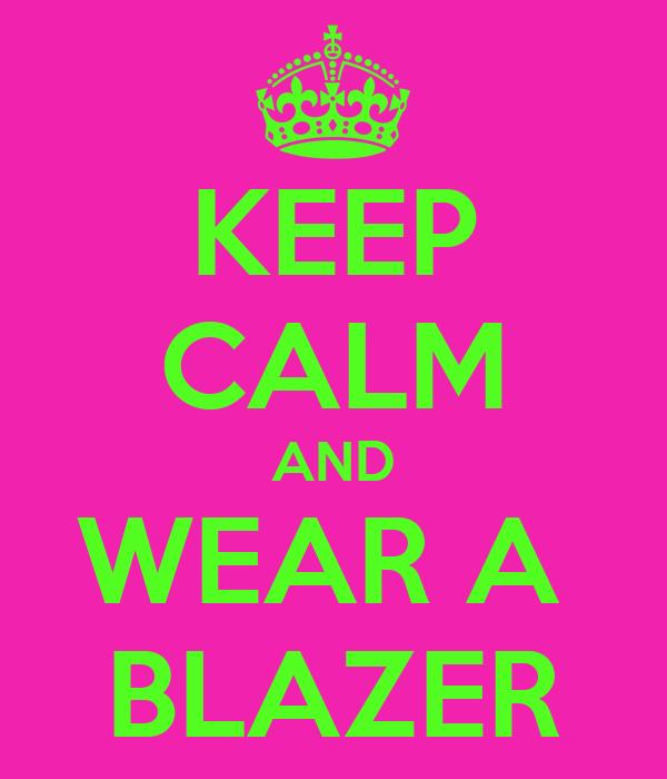 KEEP CALM AND WEAR A  BLAZER