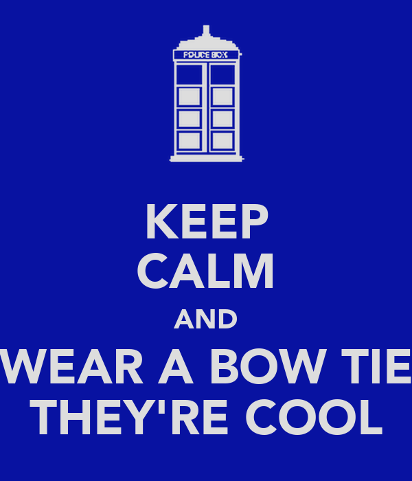 KEEP CALM AND WEAR A BOW TIE THEY'RE COOL