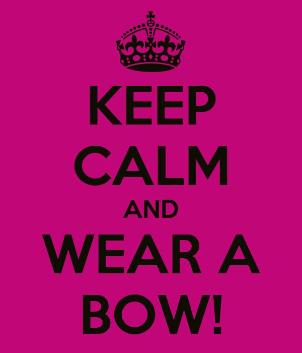 KEEP CALM AND WEAR A BOW!