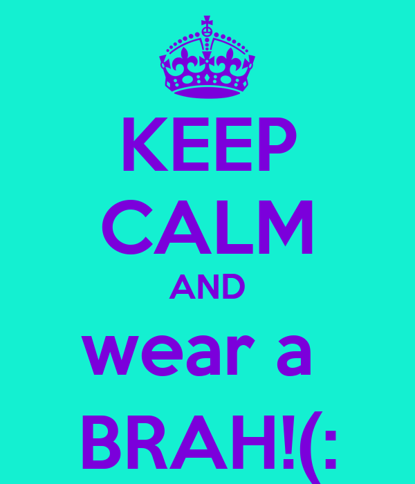 KEEP CALM AND wear a  BRAH!(: