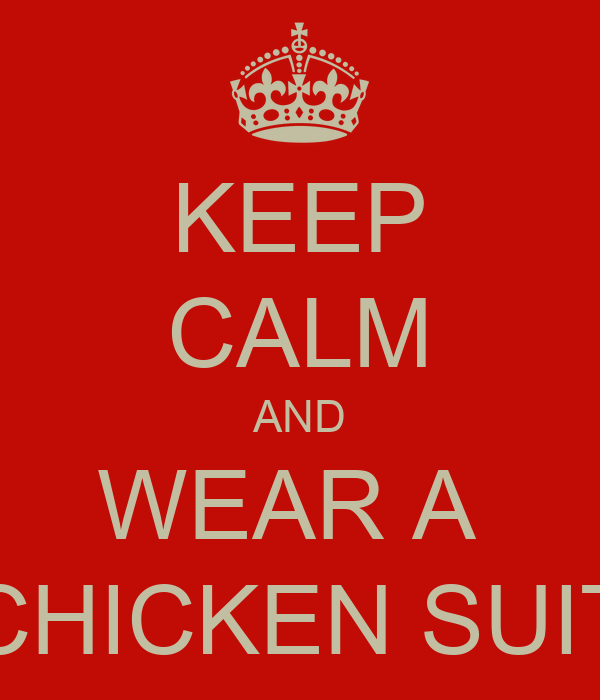 KEEP CALM AND WEAR A  CHICKEN SUIT