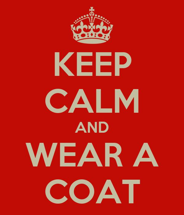 KEEP CALM AND WEAR A COAT