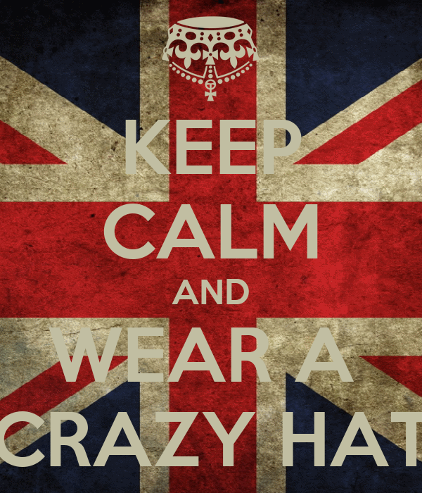 KEEP CALM AND WEAR A  CRAZY HAT