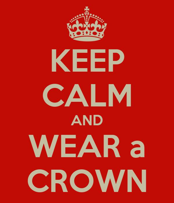 KEEP CALM AND WEAR a CROWN