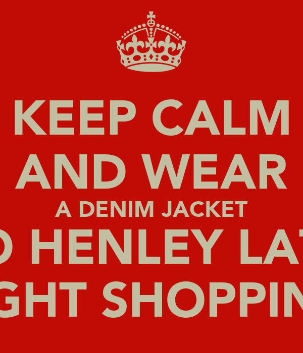 KEEP CALM AND WEAR A DENIM JACKET TO HENLEY LATE NIGHT SHOPPING.