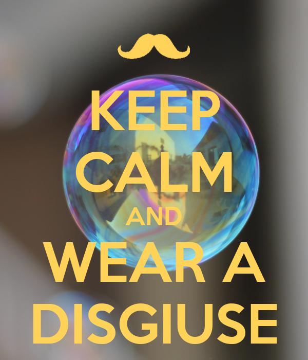 KEEP CALM AND WEAR A DISGIUSE