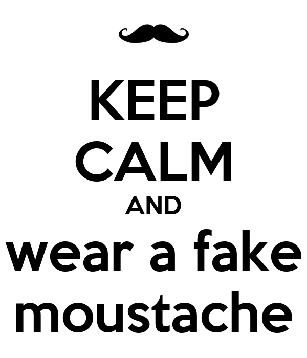 KEEP CALM AND wear a fake moustache