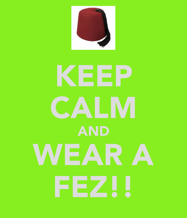 KEEP CALM AND WEAR A FEZ!!