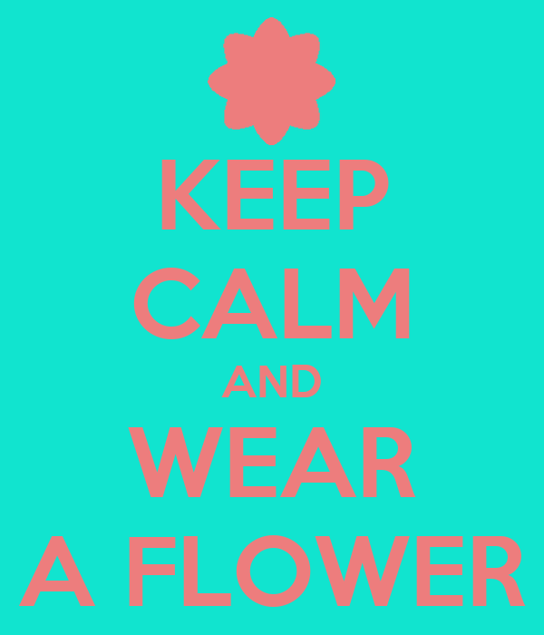 KEEP CALM AND WEAR A FLOWER