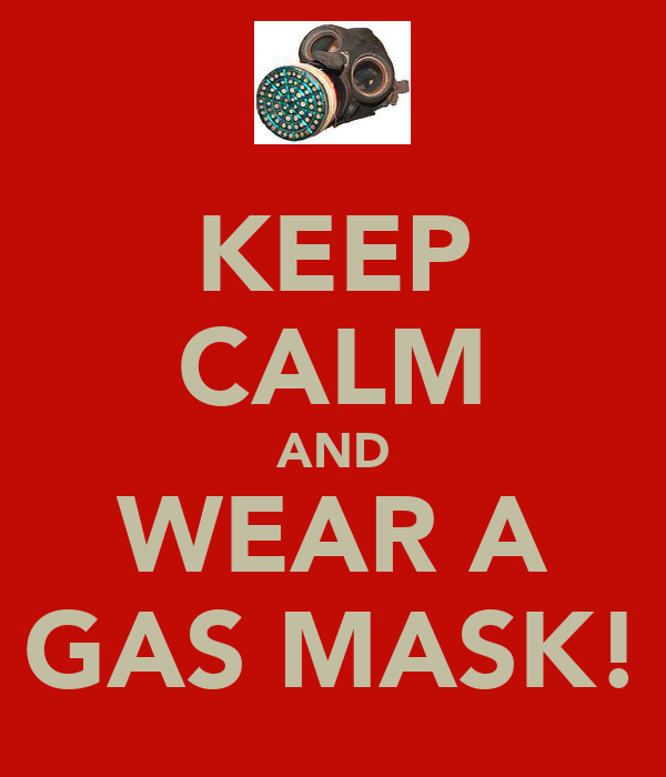 KEEP CALM AND WEAR A GAS MASK!