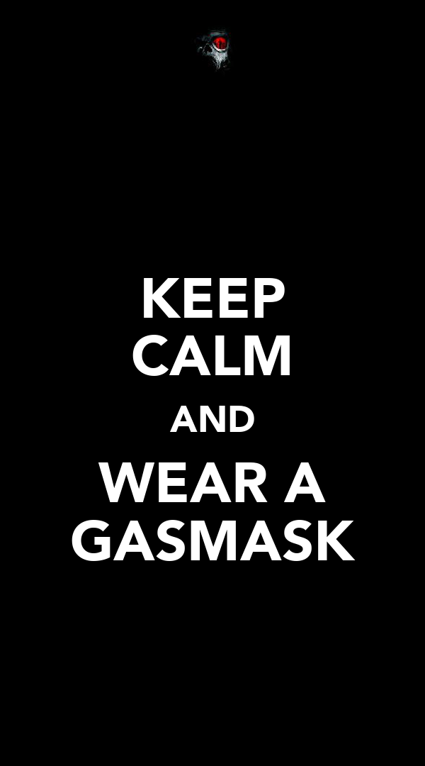 KEEP CALM AND WEAR A GASMASK