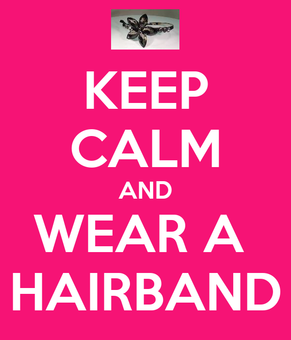 KEEP CALM AND WEAR A  HAIRBAND