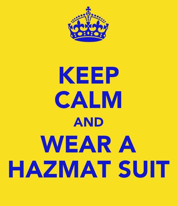 KEEP CALM AND WEAR A HAZMAT SUIT