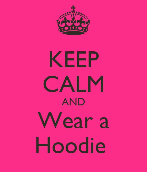 KEEP CALM AND Wear a Hoodie