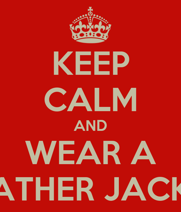 KEEP CALM AND WEAR A LEATHER JACKET