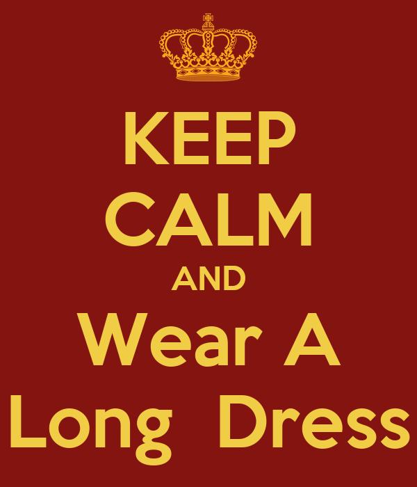 KEEP CALM AND Wear A Long  Dress