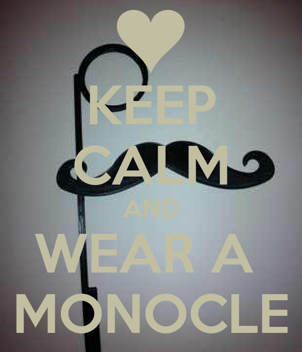 KEEP CALM AND WEAR A  MONOCLE