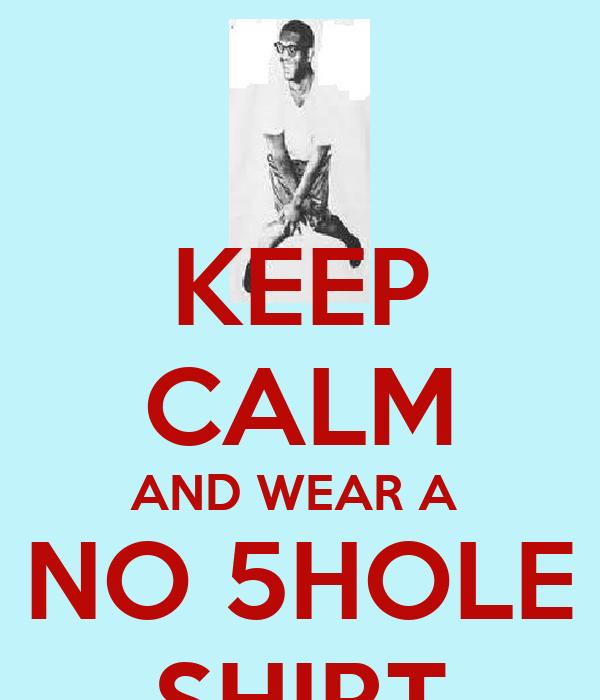 KEEP CALM AND WEAR A  NO 5HOLE SHIRT