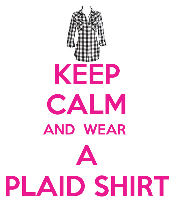 KEEP CALM AND  WEAR  A PLAID SHIRT