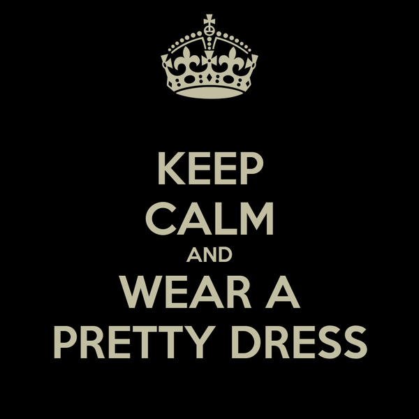 KEEP CALM AND WEAR A PRETTY DRESS