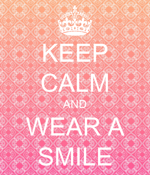 KEEP CALM AND WEAR A SMILE