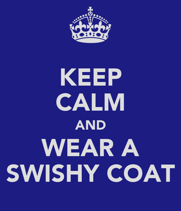 KEEP CALM AND WEAR A SWISHY COAT