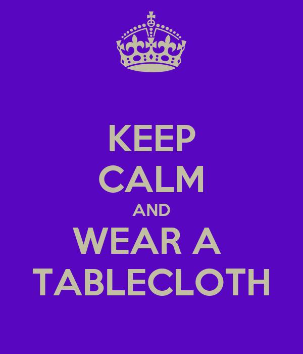 KEEP CALM AND WEAR A  TABLECLOTH