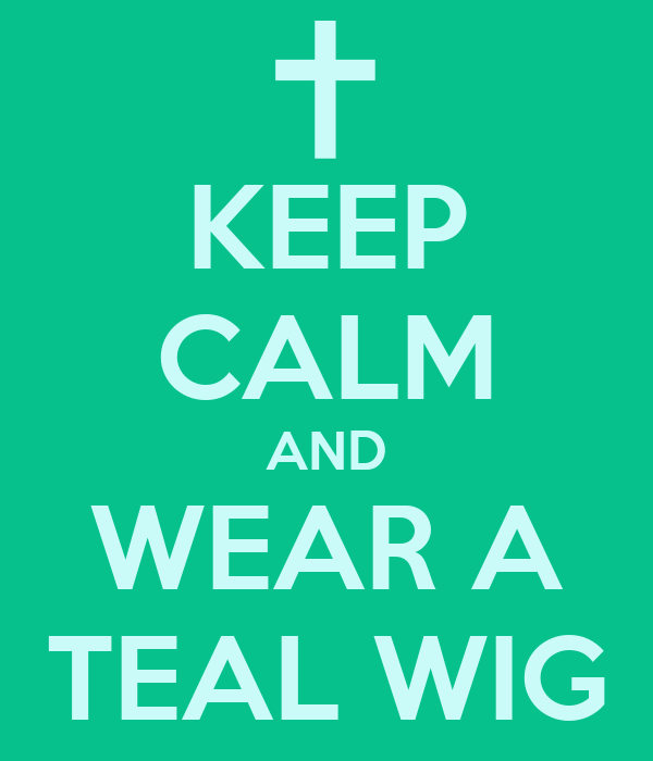 KEEP CALM AND WEAR A TEAL WIG