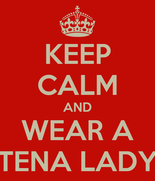 KEEP CALM AND WEAR A TENA LADY
