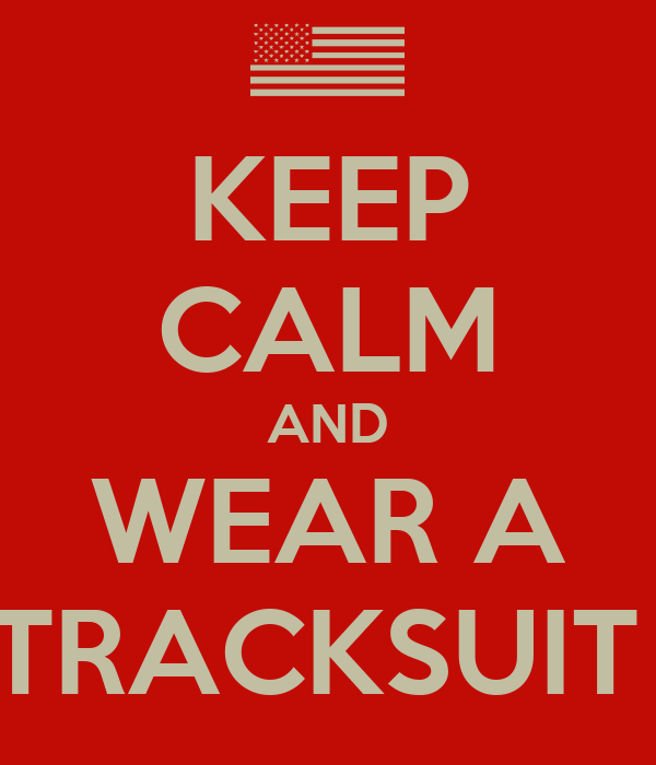 KEEP CALM AND WEAR A TRACKSUIT