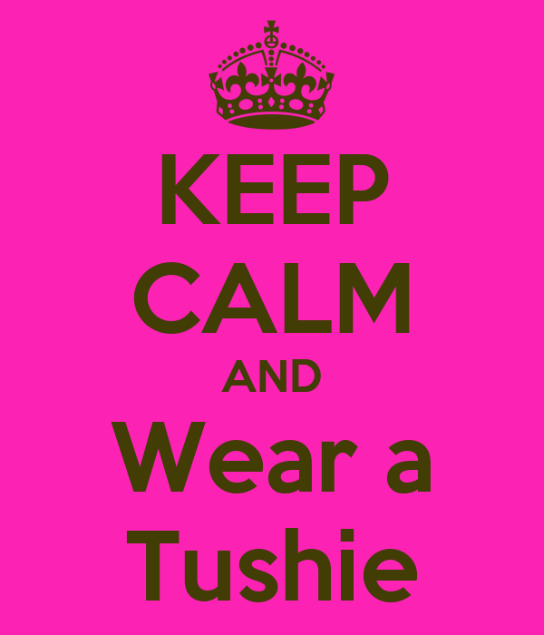 KEEP CALM AND Wear a Tushie