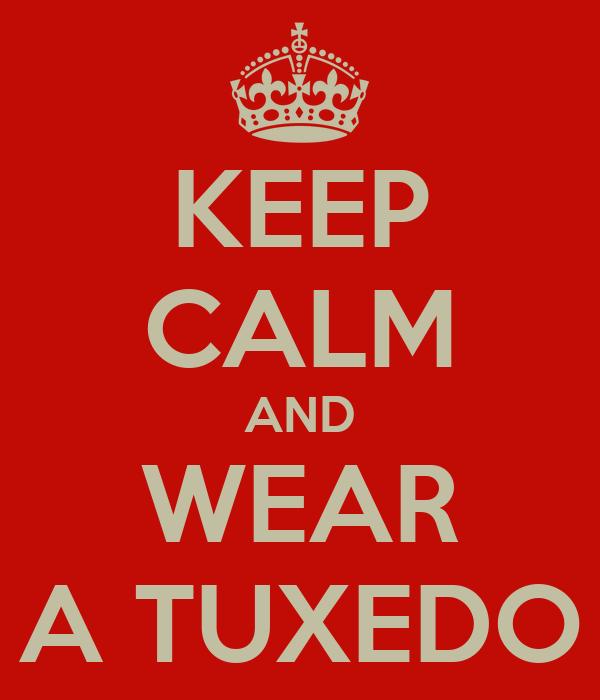 KEEP CALM AND WEAR A TUXEDO