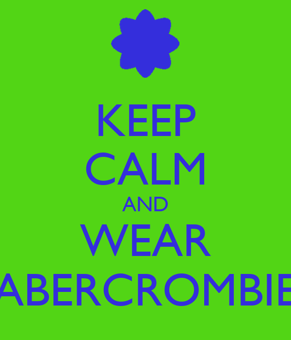 KEEP CALM AND WEAR ABERCROMBIE