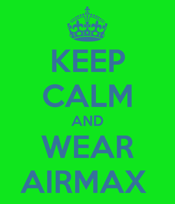 KEEP CALM AND WEAR AIRMAX