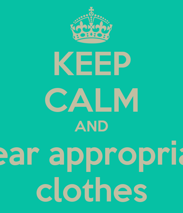 KEEP CALM AND Wear appropriate clothes