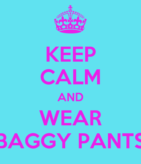 KEEP CALM AND WEAR BAGGY PANTS